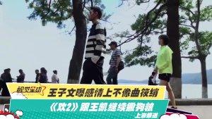 王子文曝感情上不像曲筱绡《欢2》跟王凯继续撒狗粮